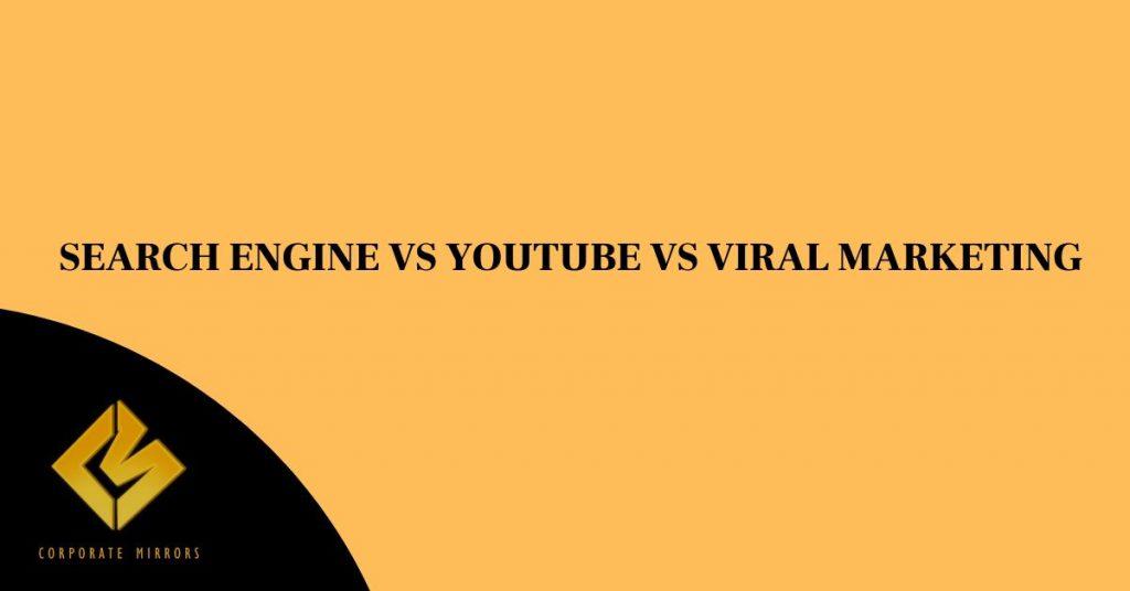 SEARCH ENGINE MARKETING V/S YOUTUBE MARKETING V/S VIRAL MARKETING