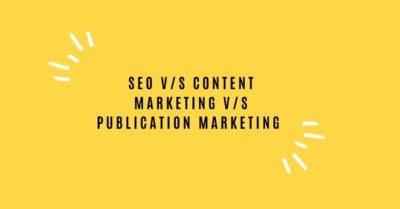 SEO V/S CONTENT MARKETING V/S PUBLICATION MARKETING